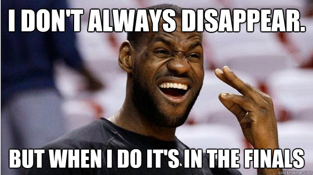 i don't always disappear. But when i do it's in the finals