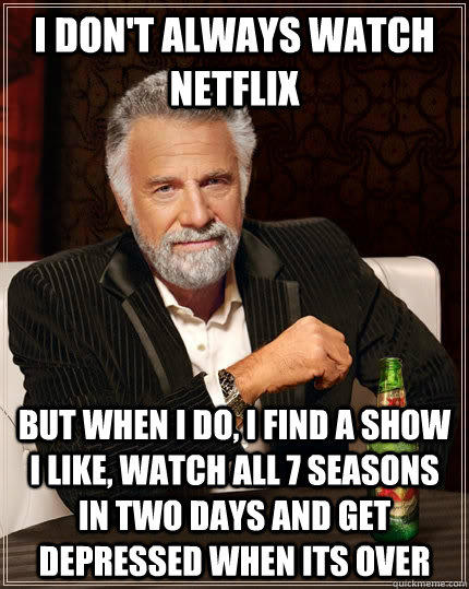I don't always watch netflix but when I do, i find a show I like, watch all 7 seasons in two days and get depressed when its over  - I don't always watch netflix but when I do, i find a show I like, watch all 7 seasons in two days and get depressed when its over   The Most Interesting Man In The World