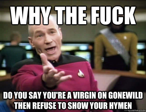 why the fuck do you say you're a virgin on gonewild then refuse to show your hymen - why the fuck do you say you're a virgin on gonewild then refuse to show your hymen  Annoyed Picard HD