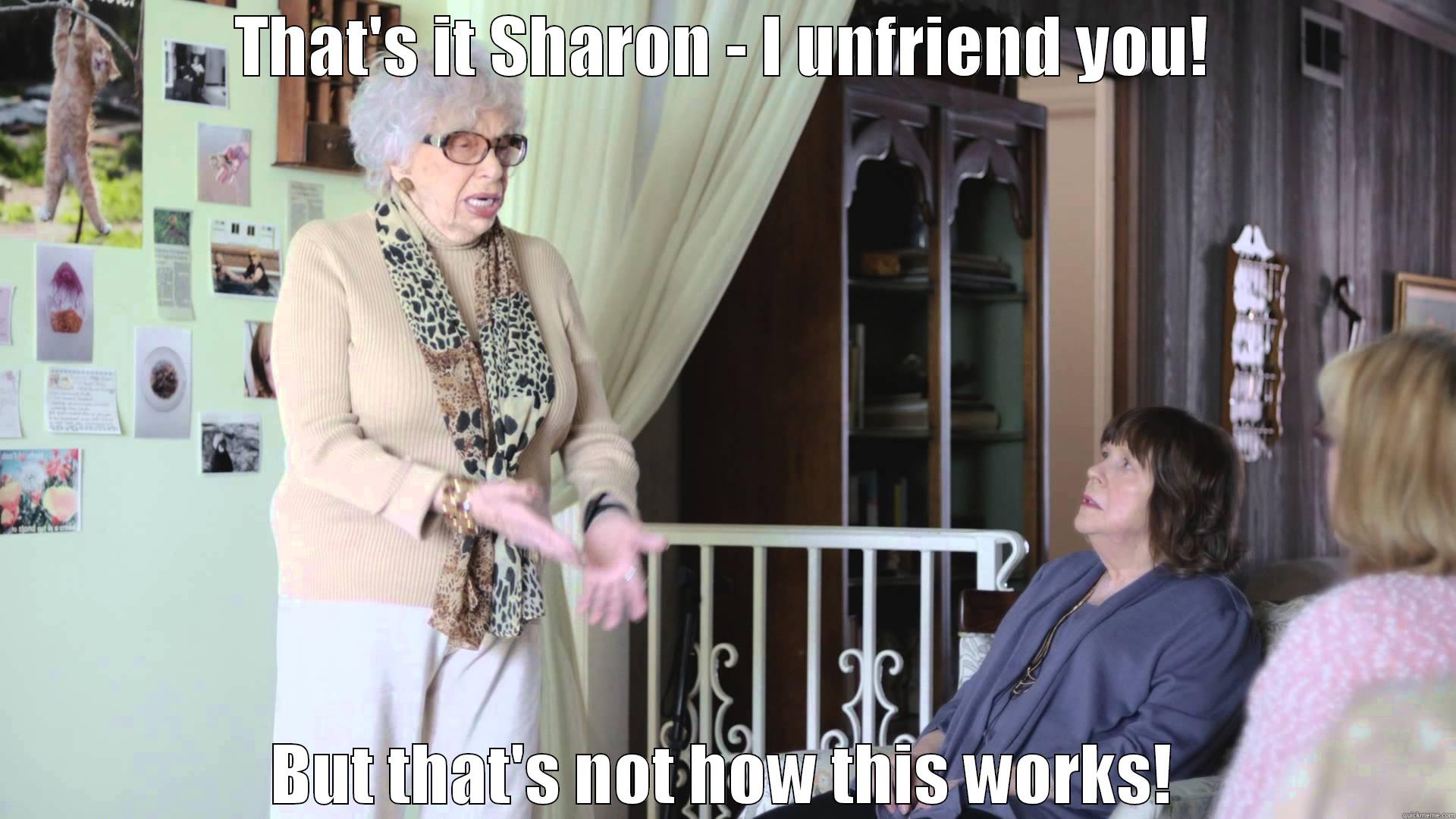 Beatrice unfriend you - THAT'S IT SHARON - I UNFRIEND YOU! BUT THAT'S NOT HOW THIS WORKS! Misc