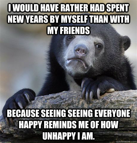 I would have rather had spent New Years by myself than with my friends because seeing seeing everyone happy reminds me of how unhappy I am. - I would have rather had spent New Years by myself than with my friends because seeing seeing everyone happy reminds me of how unhappy I am.  Confession Bear
