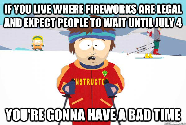 If you live where fireworks are legal and expect people to wait until July 4 You're gonna have a bad time - If you live where fireworks are legal and expect people to wait until July 4 You're gonna have a bad time  Super Cool Ski Instructor