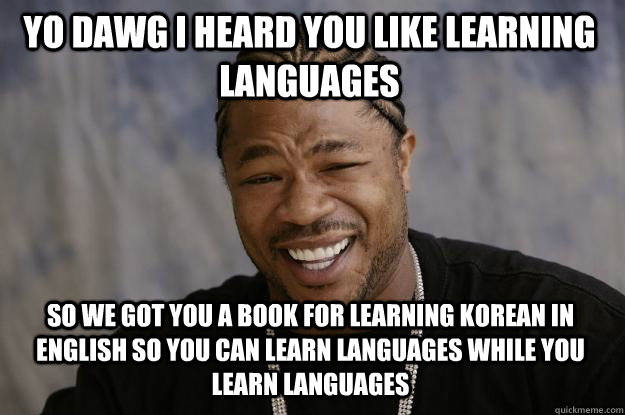 yo dawg i heard you like learning languages so we got you a book for learning korean in english so you can learn languages while you learn languages  Xzibit meme