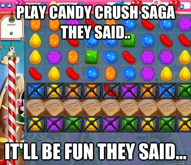 Play Candy Crush Saga they said.. It'll be fun they said...  Candy Crush Saga