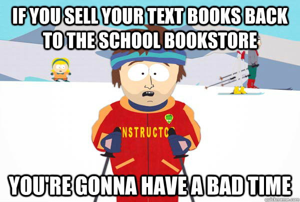 If you sell your text books back to the school bookstore You're gonna have a bad time - If you sell your text books back to the school bookstore You're gonna have a bad time  Super Cool Ski Instructor