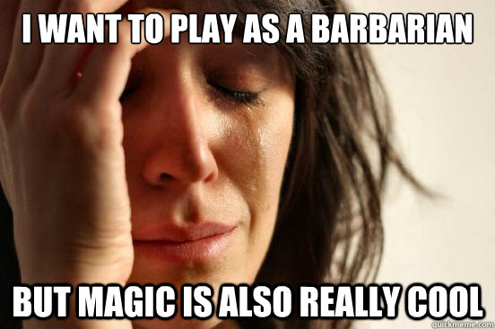 I want to play as a Barbarian But magic is also really cool - I want to play as a Barbarian But magic is also really cool  First World Problems