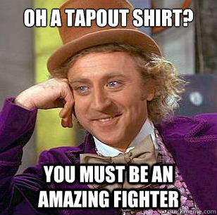oh a tapout shirt? You must be an amazing fighter  Condescending Wonka
