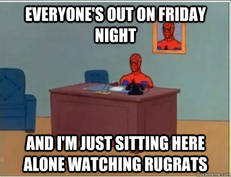Everyone's out on friday night And I'm just sitting here alone watching rugrats