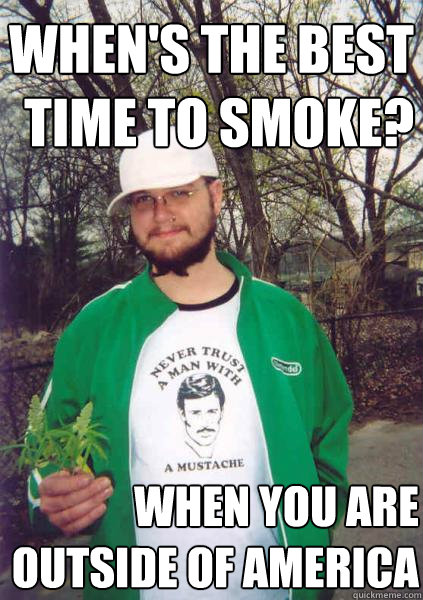 when's the best time to smoke? when you are outside of america