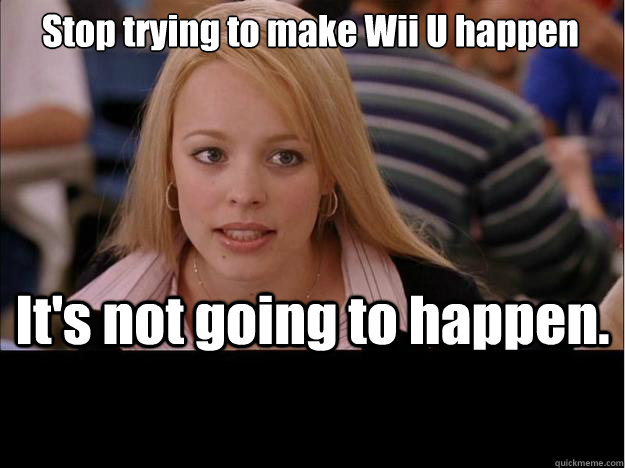 Stop trying to make Wii U happen It's not going to happen. - Stop trying to make Wii U happen It's not going to happen.  Its not going to happen