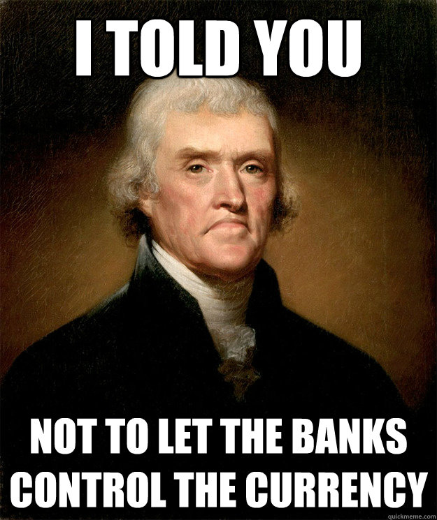i told you not to let the banks control the currency