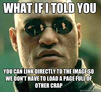 what if i told you YOU CAN LINK DIRECTLY TO THE IMAGE SO WE DON'T HAVE TO LOAD A PAGE FULL OF OTHER CRAP - what if i told you YOU CAN LINK DIRECTLY TO THE IMAGE SO WE DON'T HAVE TO LOAD A PAGE FULL OF OTHER CRAP  Matrix Morpheus