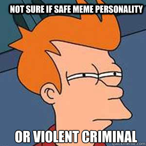 Not sure if safe meme personality or violent criminal