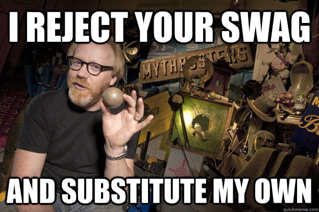 I reject your swag And substitute my own - I reject your swag And substitute my own  Adam Savage