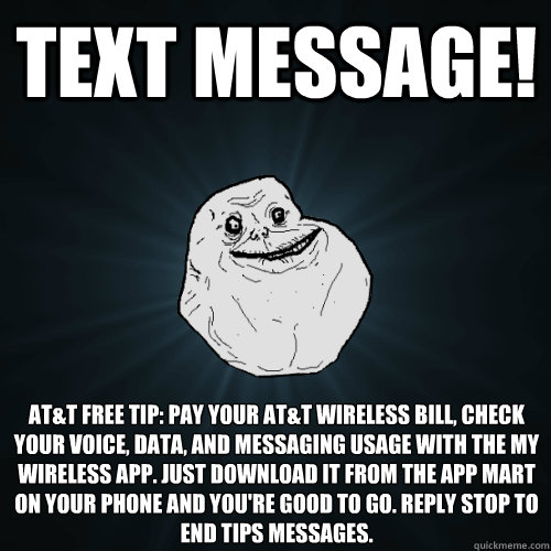 text message! AT&T Free Tip: pay your at&t wireless bill, check your voice, data, and messaging usage with the my wireless app. just download it from the app mart on your phone and you're good to go. reply stop to end tips messages.  Forever Alone