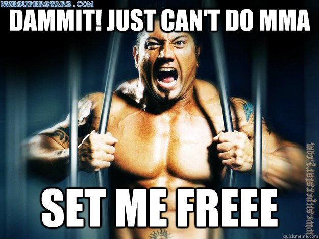 Dammit! Just can't do mma set me freee - Dammit! Just can't do mma set me freee  Batista the Situation
