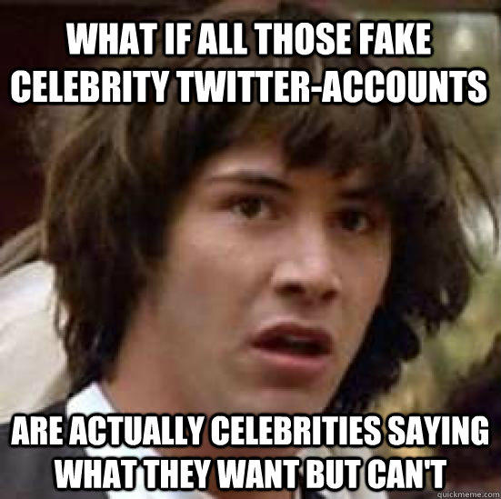 What if all those fake celebrity twitter-accounts   Are actually celebrities saying what they want but can't - What if all those fake celebrity twitter-accounts   Are actually celebrities saying what they want but can't  conspiracy keanu