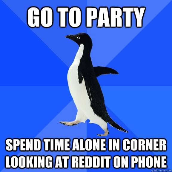 Go to PArty Spend time alone in Corner looking at Reddit on Phone - Go to PArty Spend time alone in Corner looking at Reddit on Phone  Socially Awkward Penguin