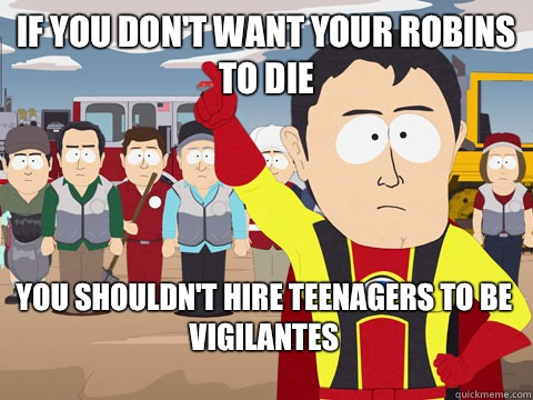 if you don't want your robins to die you shouldn't hire teenagers to be vigilantes - if you don't want your robins to die you shouldn't hire teenagers to be vigilantes  Captain Hindsight
