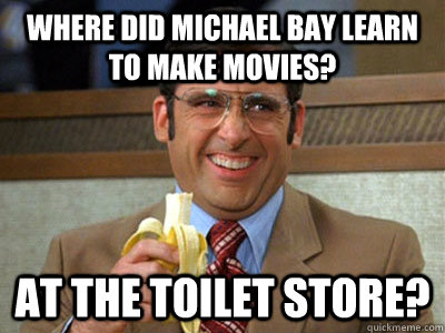where did michael bay learn to make movies? at the toilet store? - where did michael bay learn to make movies? at the toilet store?  Brick Tamland
