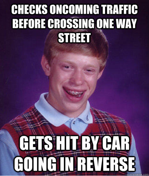 checks oncoming traffic before crossing one way street gets hit by car going in reverse - checks oncoming traffic before crossing one way street gets hit by car going in reverse  Bad Luck Brian