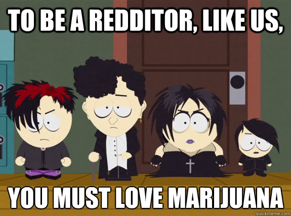 To be a redditor, like us, You must love marijuana