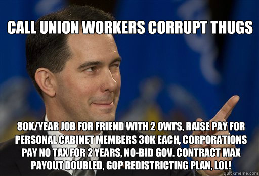 call union workers corrupt thugs 80k/year job for friend with 2 OWI's, raise pay for personal cabinet members 30k each, corporations pay no tax for 2 years, no-bid gov. contract max payout doubled, GOP redistricting plan, lol!  Scott Walker