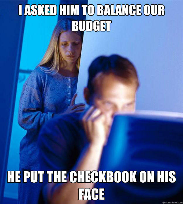I asked him to balance our budget he put the checkbook on his face  Redditors Wife
