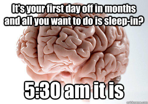 It's your first day off in months and all you want to do is sleep-in? 5:30 am it is  - It's your first day off in months and all you want to do is sleep-in? 5:30 am it is   Scumbag Brain