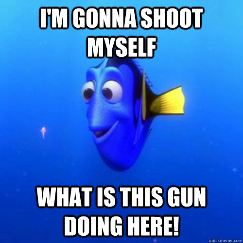 I'm gonna shoot myself What is this gun doing here! - I'm gonna shoot myself What is this gun doing here!  dory