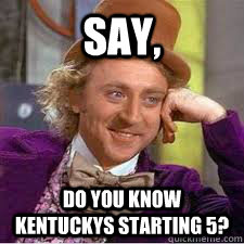 say, Do you know kentuckys starting 5?  Kentucky Basketball Meme