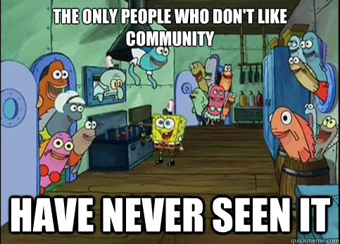 The only people who don't like Community Have never seen it - The only people who don't like Community Have never seen it  The only people who dont like...