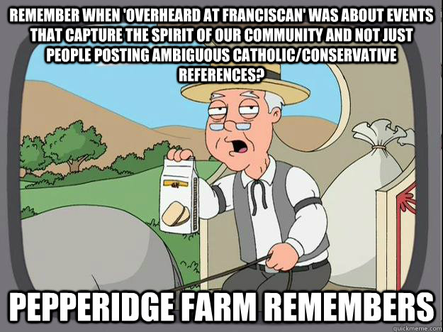remember when 'overheard at Franciscan' was about events that capture the spirit of our community and not just people posting ambiguous catholic/conservative references? Pepperidge Farm Remembers   Pepperidge Farm