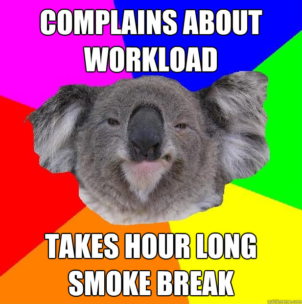 complains about workload takes hour long smoke break  Incompetent coworker koala
