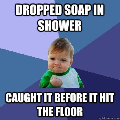DROPPED SOAP IN SHOWER caught it before it hit the floor - DROPPED SOAP IN SHOWER caught it before it hit the floor  Success Kid