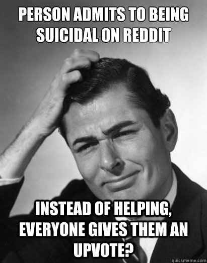 person admits to being suicidal on reddit   INSTEAD OF HELPING, EVERYONE GIVES THEM AN UPVOTE?
