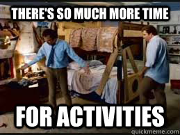 There's so much more time for activities