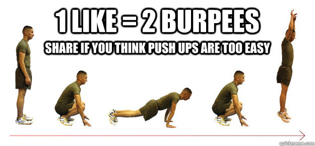 1 Like = 2 Burpees Share if you think push ups are too easy - 1 Like = 2 Burpees Share if you think push ups are too easy  Burpees