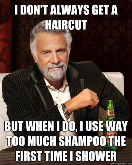 I don't always get a haircut But when I do, I use way too much shampoo the first time i shower - I don't always get a haircut But when I do, I use way too much shampoo the first time i shower  The Most Interesting Man In The World