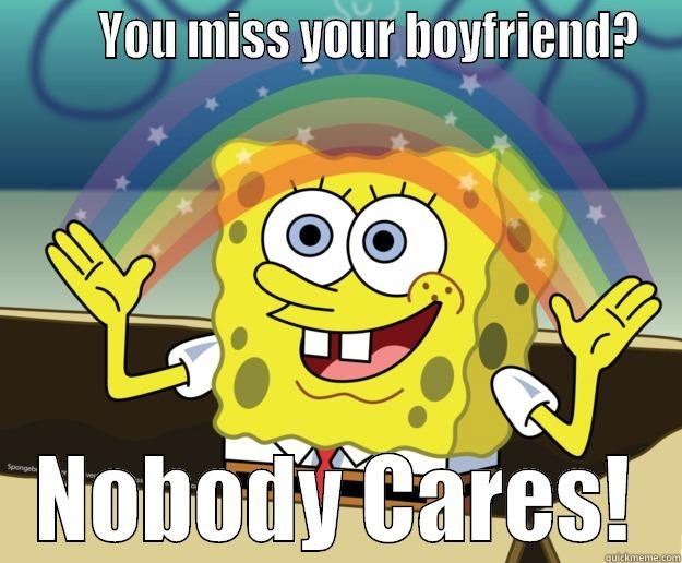 YOU MISS YOUR BOYFRIEND? NOBODY CARES! Nobody Cares