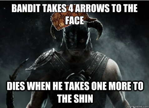 bandit takes 4 arrows to the face dies when he takes one more to the shin - bandit takes 4 arrows to the face dies when he takes one more to the shin  Scumbag Skyrim