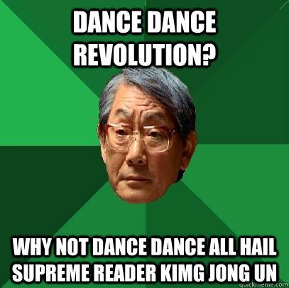dance dance revolution? why not dance dance all hail supreme reader kimg jong un  High Expectations Asian Father