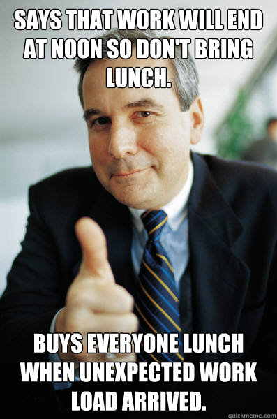 says that work will end at noon so don't bring lunch. Buys everyone lunch when unexpected work load arrived. - says that work will end at noon so don't bring lunch. Buys everyone lunch when unexpected work load arrived.  Good Guy Boss