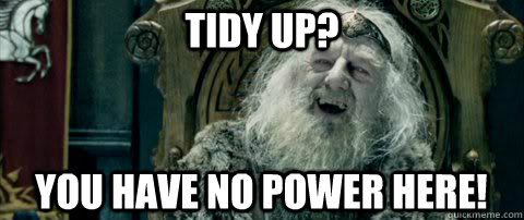 Tidy up? You have no power here!