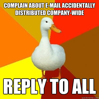 complain about e-mail accidentally distributed company-wide REPLY TO ALL - complain about e-mail accidentally distributed company-wide REPLY TO ALL  Tech Impaired Duck