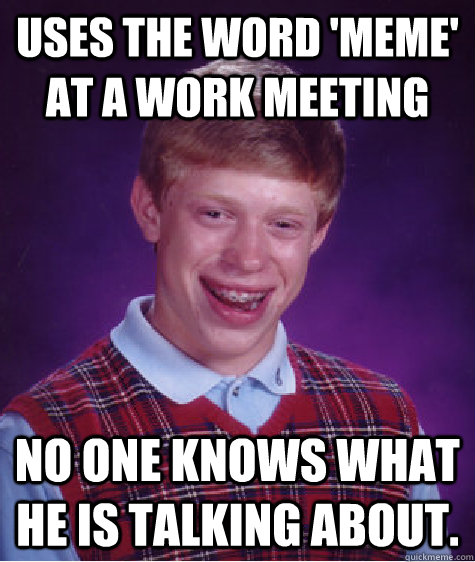 63320616720436f18fdc16f8b733dd6262b8f8c9d93d2d1b75ad1cb195d8efac uses the word 'meme' at a work meeting no one knows what he is
