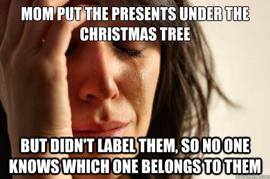 mom put the presents under the Christmas tree but didn't label them, so no one knows which one belongs to them - mom put the presents under the Christmas tree but didn't label them, so no one knows which one belongs to them  First World Problems