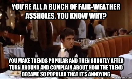 You're all a bunch of fair-weather assholes. You know why? You make trends popular and then shortly after turn around and complain about how the trend became so popular that it's annoying - You're all a bunch of fair-weather assholes. You know why? You make trends popular and then shortly after turn around and complain about how the trend became so popular that it's annoying  Misc