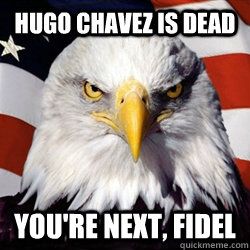 Hugo Chavez is dead you're next, fidel