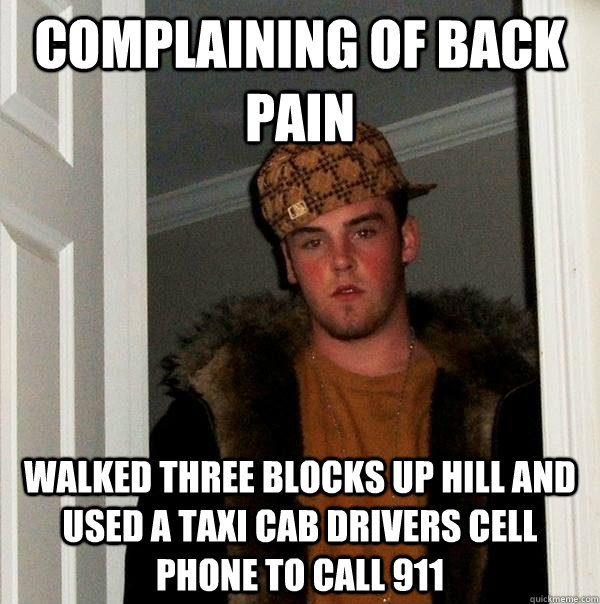Complaining of back pain Walked three blocks up hill and used a taxi cab drivers cell phone to call 911 - Complaining of back pain Walked three blocks up hill and used a taxi cab drivers cell phone to call 911  Scumbag Steve